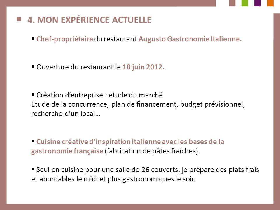 4. MON EXPÉRIENCE ACTUELLE Chef-propriétaire du restaurant Augusto Gastronomie Italienne. Ouverture du restaurant le 18 juin 2012. Création dentrepris