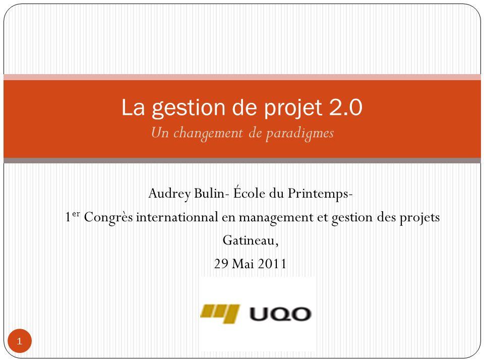 Audrey Bulin- École du Printemps- 1 er Congrès internationnal en management et gestion des projets Gatineau, 29 Mai 2011 1 La gestion de projet 2.0 Un changement de paradigmes