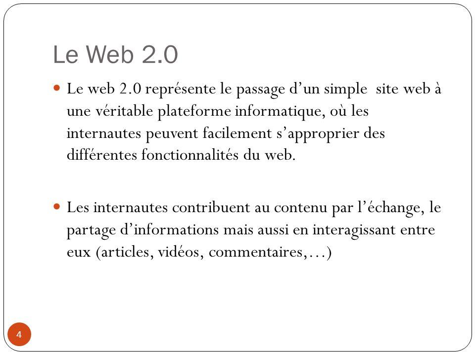 Le Web 2.0 Le web 2.0 représente le passage dun simple site web à une véritable plateforme informatique, où les internautes peuvent facilement sapproprier des différentes fonctionnalités du web.