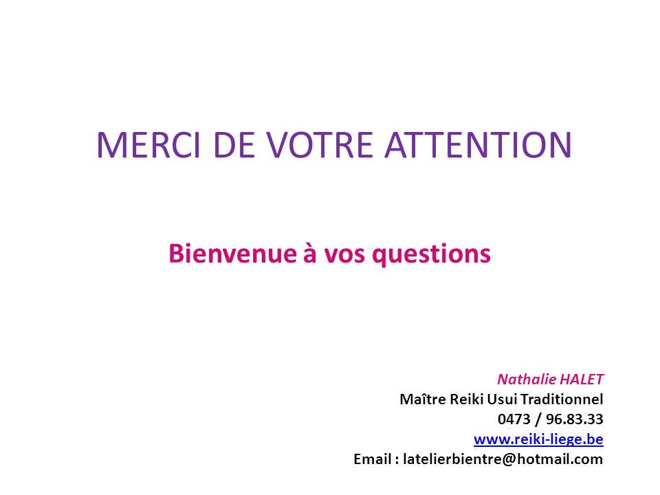 MERCI DE VOTRE ATTENTION Bienvenue à vos questions Nathalie HALET Maître Reiki Usui Traditionnel 0473 / 96.83.33 www.reiki-liege.be Email : latelierbi