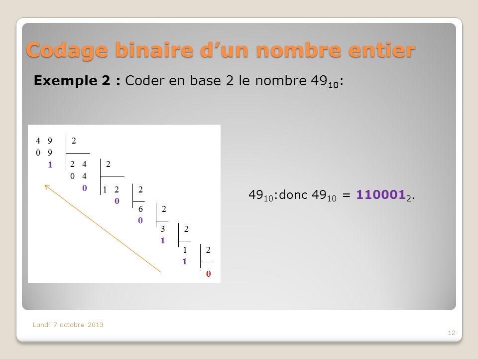 Codage binaire dun nombre entier Exemple 2 : Coder en base 2 le nombre 49 10 : Lundi 7 octobre 2013 12 49 10 :donc 49 10 = 110001 2.