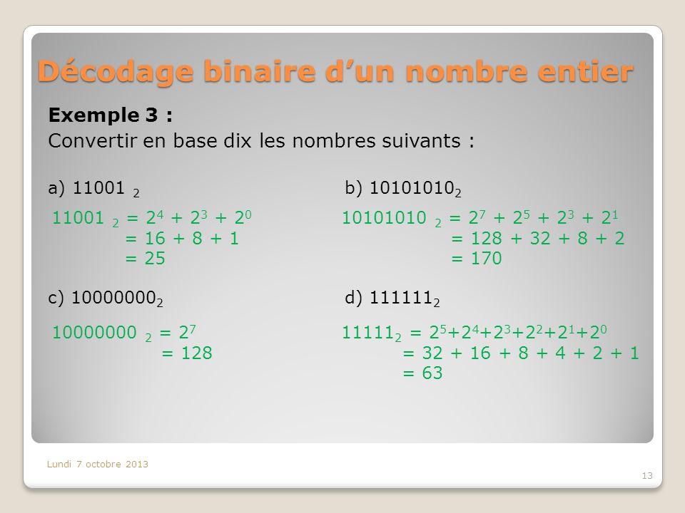 Décodage binaire dun nombre entier Exemple 3 : Convertir en base dix les nombres suivants : Lundi 7 octobre 2013 13 a) 11001 2 b) 10101010 2 c) 10000000 2 d) 111111 2 11001 2 = 2 4 + 2 3 + 2 0 = 16 + 8 + 1 = 25 10101010 2 = 2 7 + 2 5 + 2 3 + 2 1 = 128 + 32 + 8 + 2 = 170 10000000 2 = 2 7 = 128 11111 2 = 2 5 +2 4 +2 3 +2 2 +2 1 +2 0 = 32 + 16 + 8 + 4 + 2 + 1 = 63