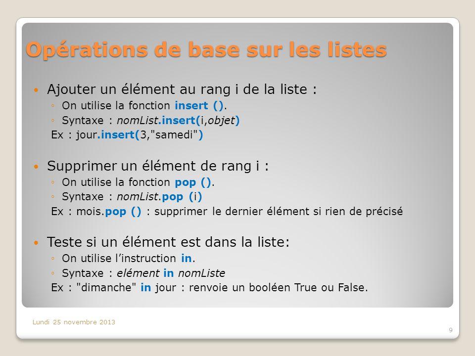 Fonctions de base sur les listes Lundi 25 novembre 2013 10 FonctionEffet min (nomList)Renvoie le plus petit élément de la liste max (nomList)Renvoie le plus grand élément de la liste sorted (nomList)Renvoie une nouvelle List contenant les éléments de nomList ordonnés choice (nomList)Choisit au hasard un élément de nomList mais nécessite le module random list (ch)Convertit une chaine de caractères ch en une liste de caractères : list( Bonjour ) renvoie [B,o,n,j,o,u,r]