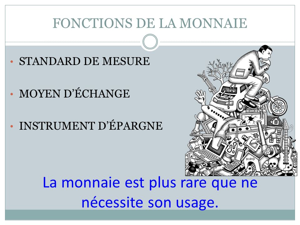 FONCTIONS DE LA MONNAIE STANDARD DE MESURE MOYEN DÉCHANGE INSTRUMENT DÉPARGNE La monnaie est plus rare que ne nécessite son usage.