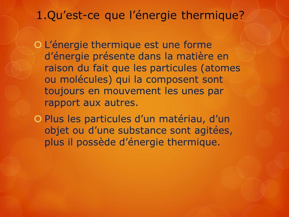 1.Quest-ce que lénergie thermique? Lénergie thermique est une forme dénergie présente dans la matière en raison du fait que les particules (atomes ou