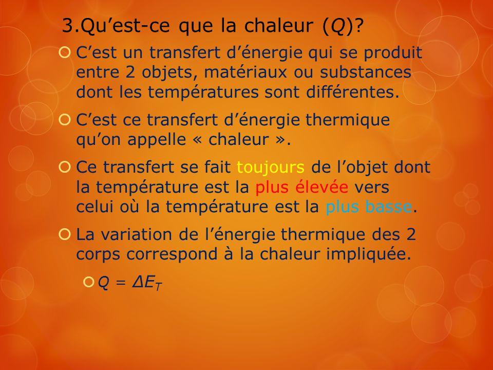 3.Quest-ce que la chaleur (Q)? Cest un transfert dénergie qui se produit entre 2 objets, matériaux ou substances dont les températures sont différente