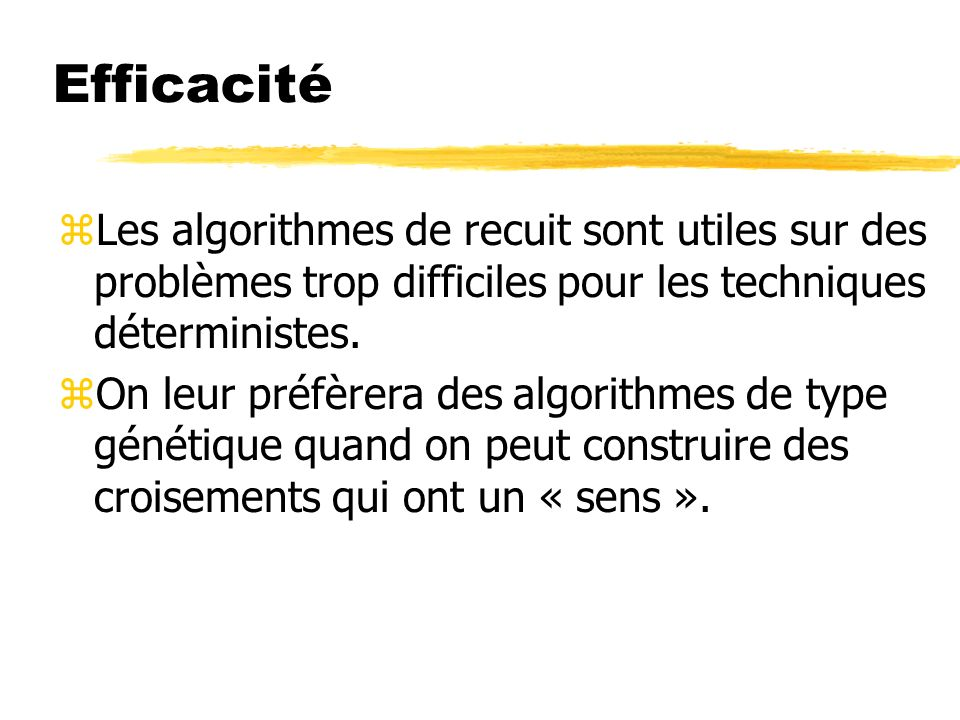 Efficacité zLes algorithmes de recuit sont utiles sur des problèmes trop difficiles pour les techniques déterministes.