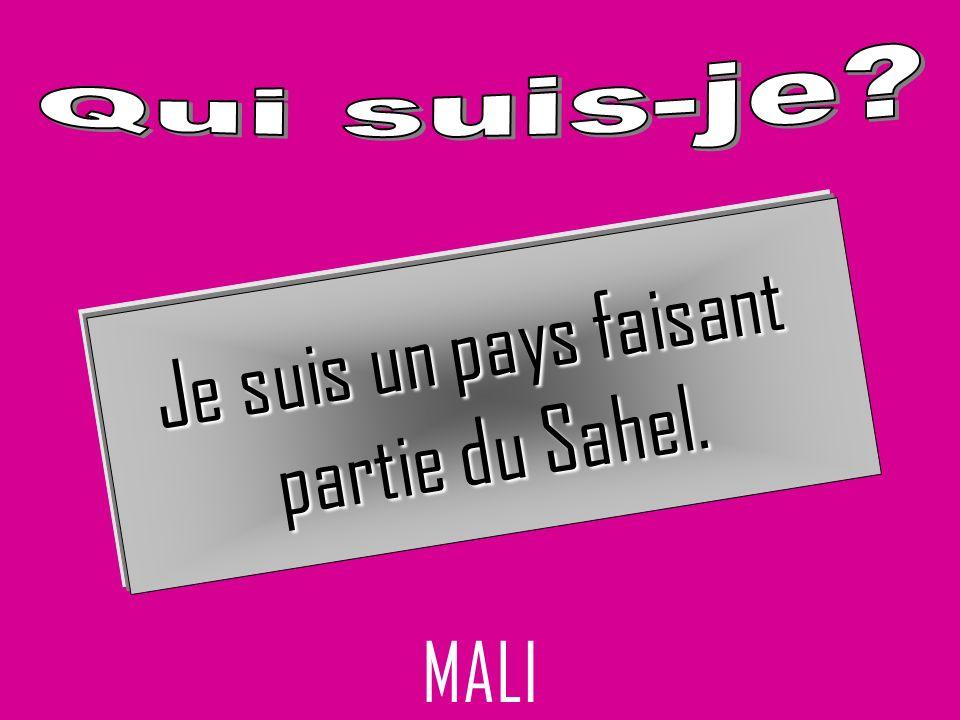 MALI Je suis un pays faisant partie du Sahel.