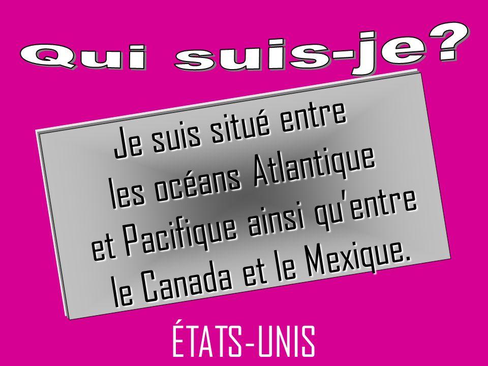 ÉTATS-UNIS Je suis situé entre les océans Atlantique et Pacifique ainsi quentre et Pacifique ainsi quentre le Canada et le Mexique.
