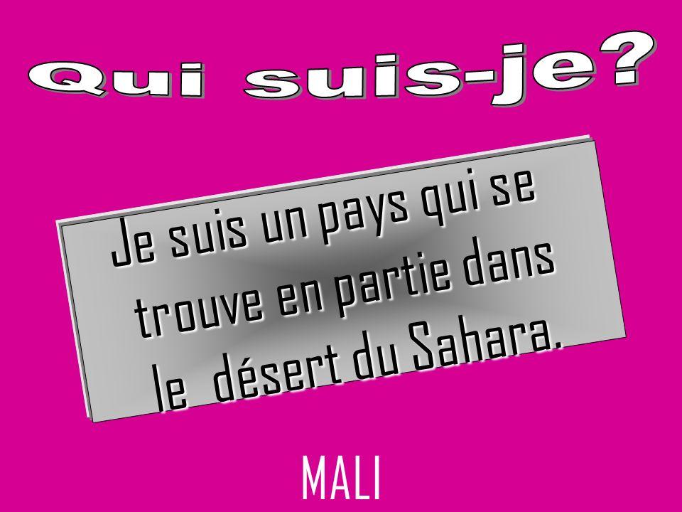 MALI Je suis un pays qui se trouve en partie dans le désert du Sahara.