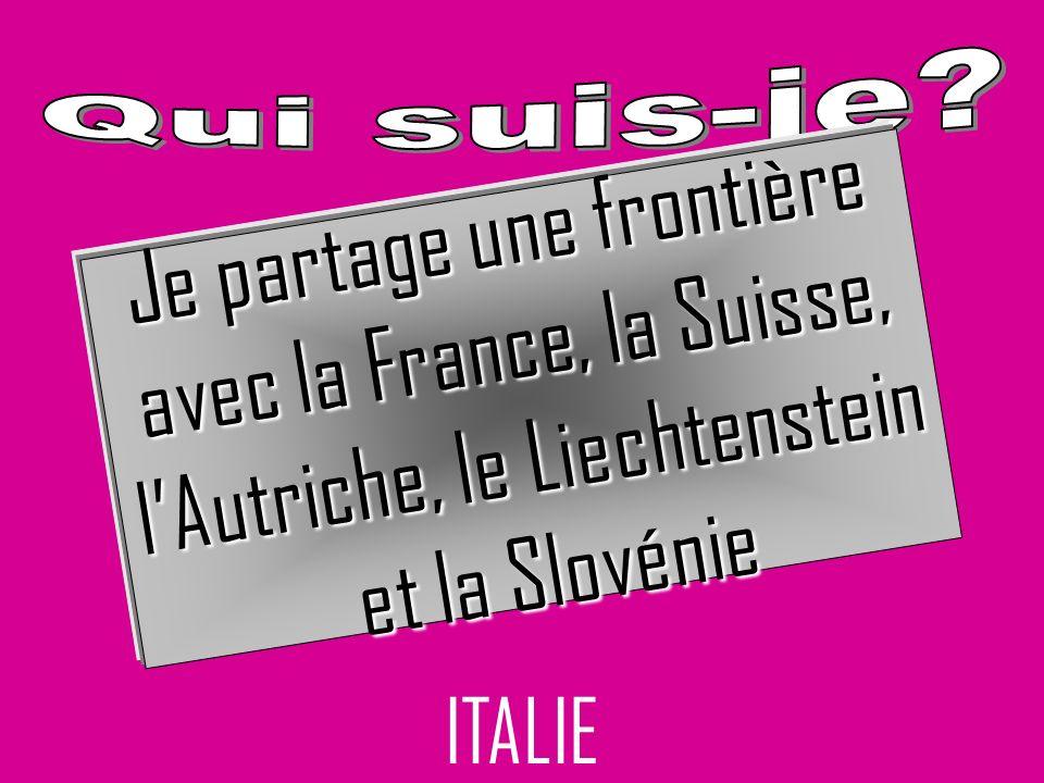 ITALIE Je partage une frontière avec la France, la Suisse, lAutriche, le Liechtenstein et la Slovénie et la Slovénie