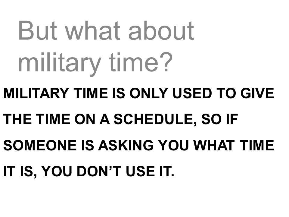 But what about military time? MILITARY TIME IS ONLY USED TO GIVE THE TIME ON A SCHEDULE, SO IF SOMEONE IS ASKING YOU WHAT TIME IT IS, YOU DONT USE IT.