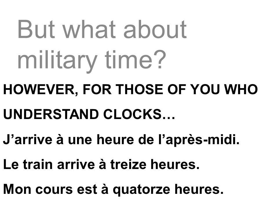 But what about military time? HOWEVER, FOR THOSE OF YOU WHO UNDERSTAND CLOCKS… Jarrive à une heure de laprès-midi. Le train arrive à treize heures. Mo