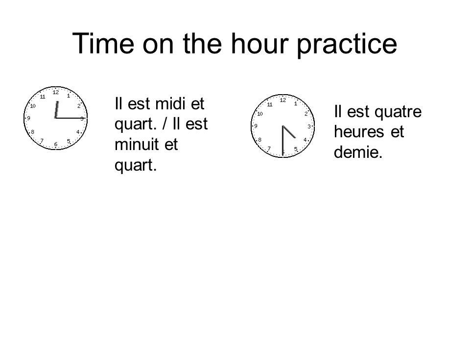 Time on the hour practice Il est midi et quart. / Il est minuit et quart. Il est quatre heures et demie.