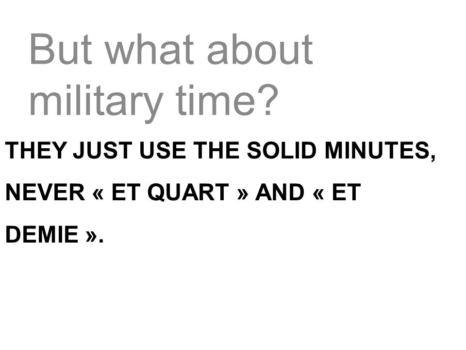 But what about military time? THEY JUST USE THE SOLID MINUTES, NEVER « ET QUART » AND « ET DEMIE ».