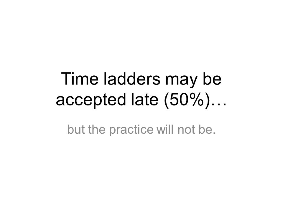 Time ladders may be accepted late (50%)… but the practice will not be.