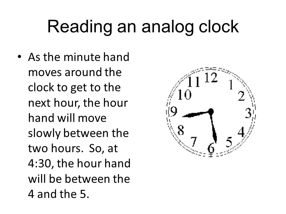 Reading an analog clock As the minute hand moves around the clock to get to the next hour, the hour hand will move slowly between the two hours. So, a