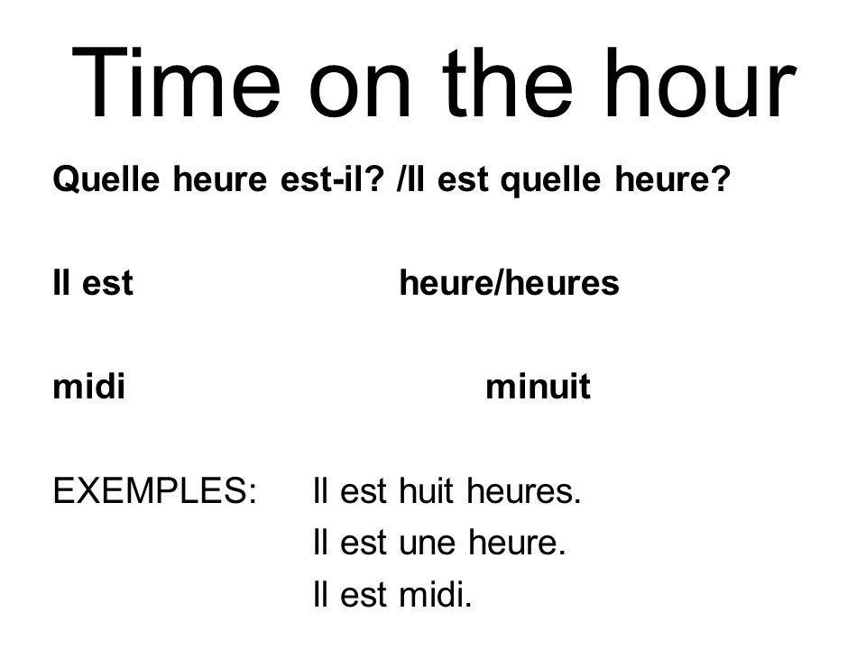 Time on the hour Quelle heure est-il? /Il est quelle heure? Il estheure/heures midiminuit EXEMPLES: Il est huit heures. Il est une heure. Il est midi.