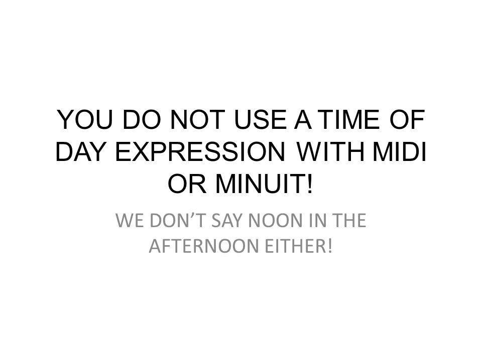 Example (that you cannot use!): 3:00 amIl est trois heures du matin.