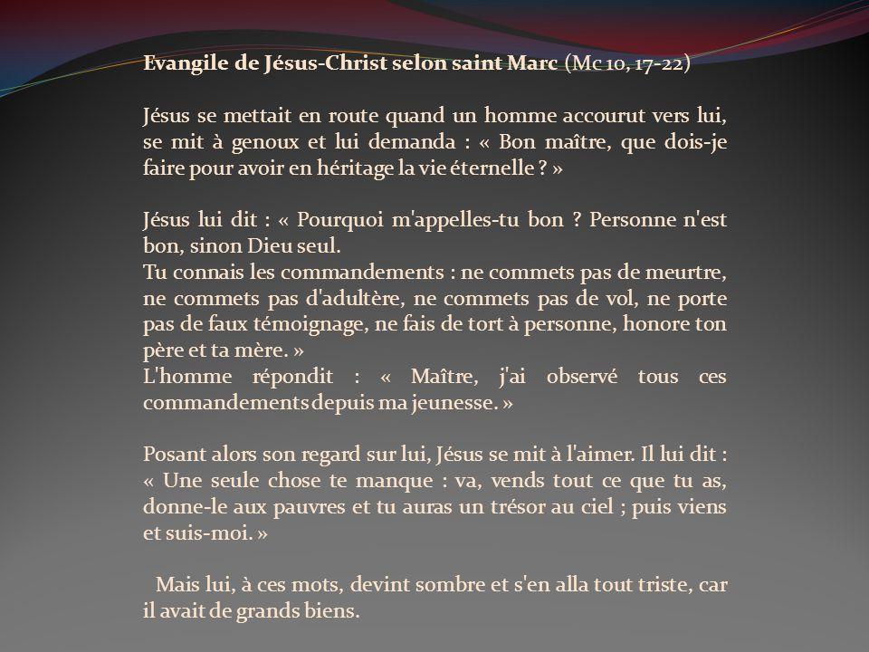 Evangile de Jésus-Christ selon saint Marc (Mc 10, 17-22) Jésus se mettait en route quand un homme accourut vers lui, se mit à genoux et lui demanda : « Bon maître, que dois-je faire pour avoir en héritage la vie éternelle .
