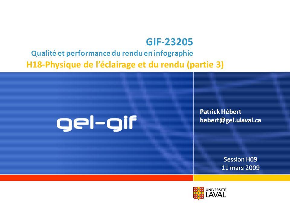 GIF-23205 Qualité et performance du rendu en infographie Patrick Hébert hebert@gel.ulaval.ca Session H09 11 mars 2009 H18-Physique de léclairage et du