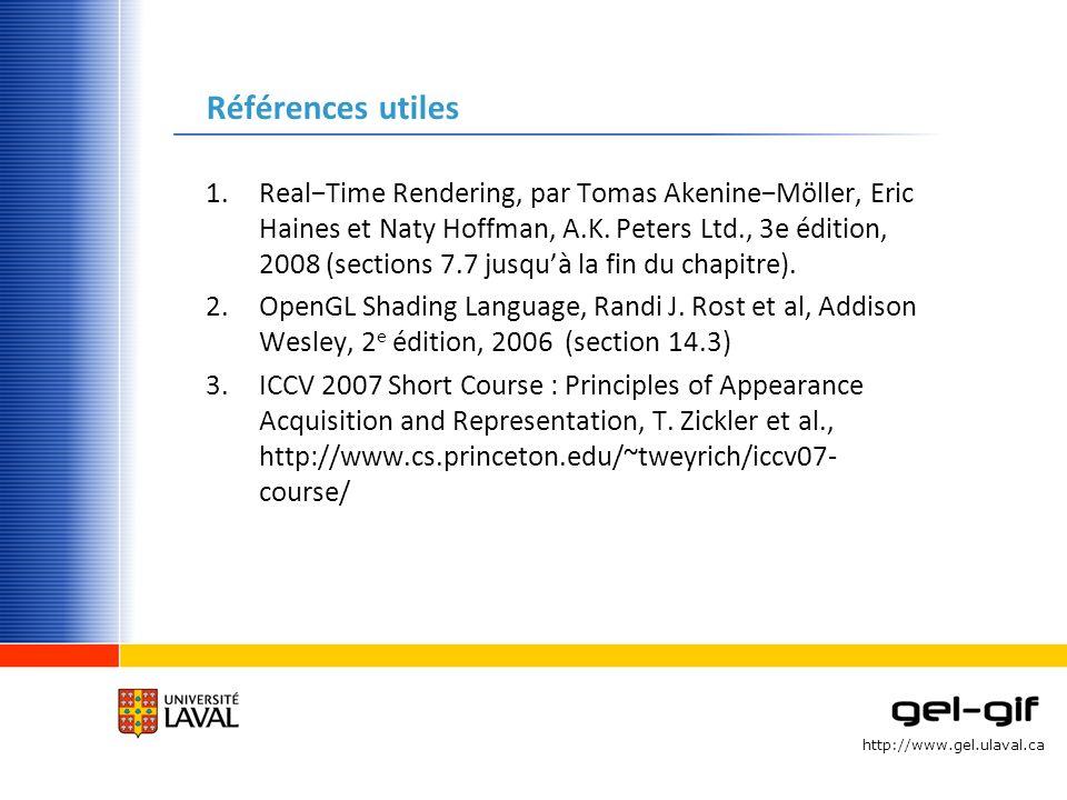 http://www.gel.ulaval.ca Références utiles 1.RealTime Rendering, par Tomas AkenineMöller, Eric Haines et Naty Hoffman, A.K. Peters Ltd., 3e édition, 2