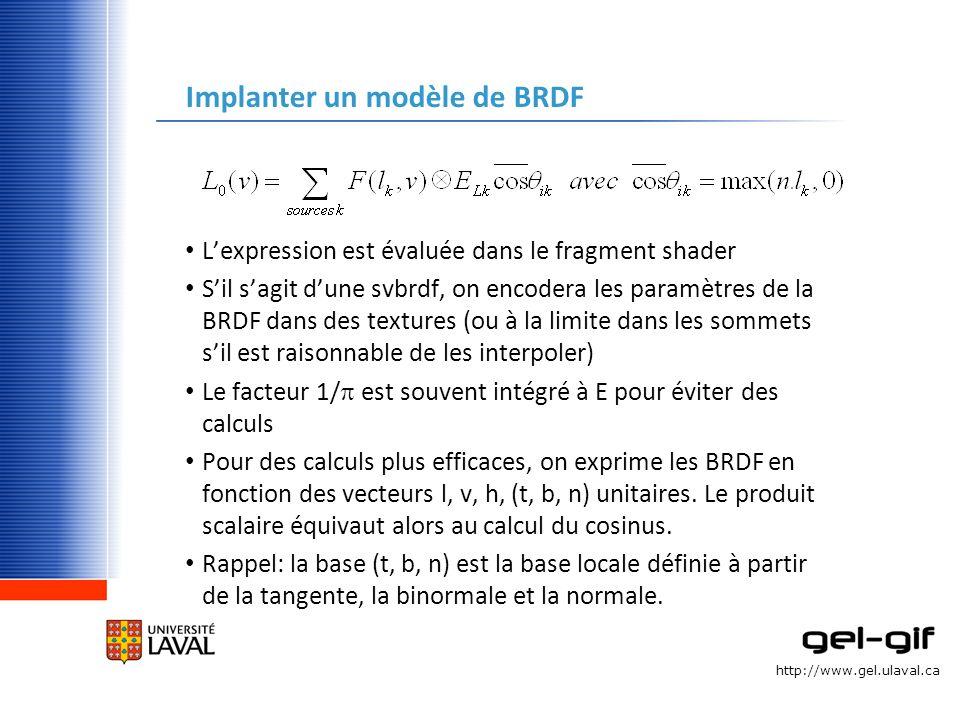 http://www.gel.ulaval.ca Implanter un modèle de BRDF Lexpression est évaluée dans le fragment shader Sil sagit dune svbrdf, on encodera les paramètres