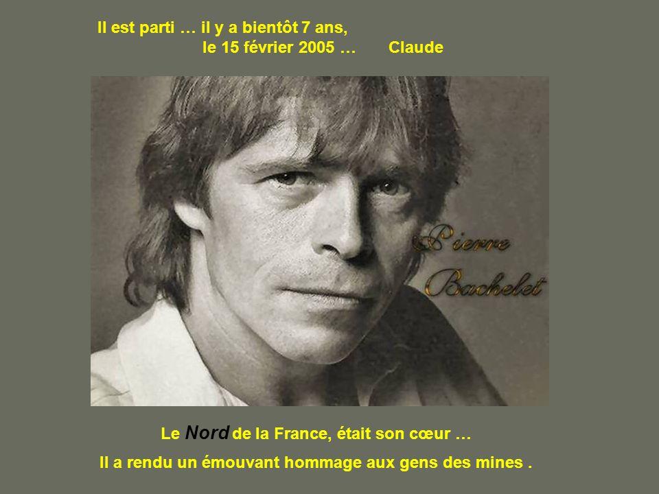 Il est parti … il y a bientôt 7 ans, le 15 février 2005 … Claude Le Nord de la France, était son cœur … Il a rendu un émouvant hommage aux gens des mines.