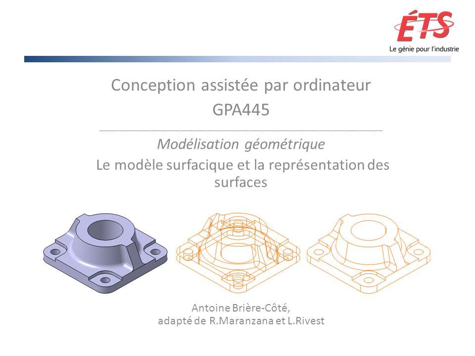 Conception assistée par ordinateur GPA445 _____________________________________________________________ Modélisation géométrique Le modèle surfacique et la représentation des surfaces Antoine Brière-Côté, adapté de R.Maranzana et L.Rivest