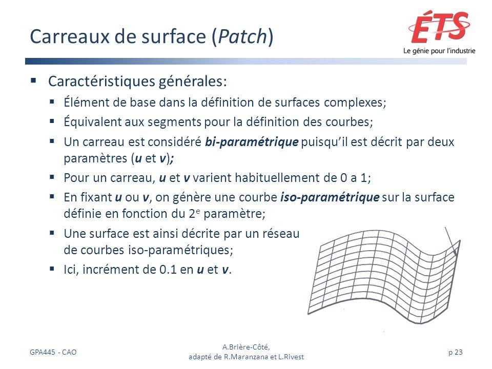 Caractéristiques générales: Élément de base dans la définition de surfaces complexes; Équivalent aux segments pour la définition des courbes; Un carreau est considéré bi-paramétrique puisquil est décrit par deux paramètres (u et v); Pour un carreau, u et v varient habituellement de 0 a 1; En fixant u ou v, on génère une courbe iso-paramétrique sur la surface définie en fonction du 2 e paramètre; Une surface est ainsi décrite par un réseau de courbes iso-paramétriques; Ici, incrément de 0.1 en u et v.