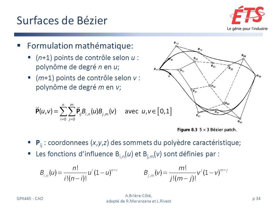 Formulation mathématique: (n+1) points de contrôle selon u : polynôme de degré n en u; (m+1) points de contrôle selon v : polynôme de degré m en v; P ij : coordonnees (x,y,z) des sommets du polyèdre caractéristique; Les fonctions dinfluence B i,n (u) et B j,m (v) sont définies par : Surfaces de Bézier GPA445 - CAO A.Brière-Côté, adapté de R.Maranzana et L.Rivest p 34