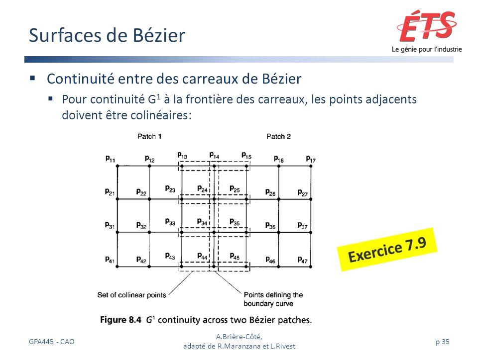 Continuité entre des carreaux de Bézier Pour continuité G 1 à la frontière des carreaux, les points adjacents doivent être colinéaires: Surfaces de Bézier GPA445 - CAO A.Brière-Côté, adapté de R.Maranzana et L.Rivest p 35