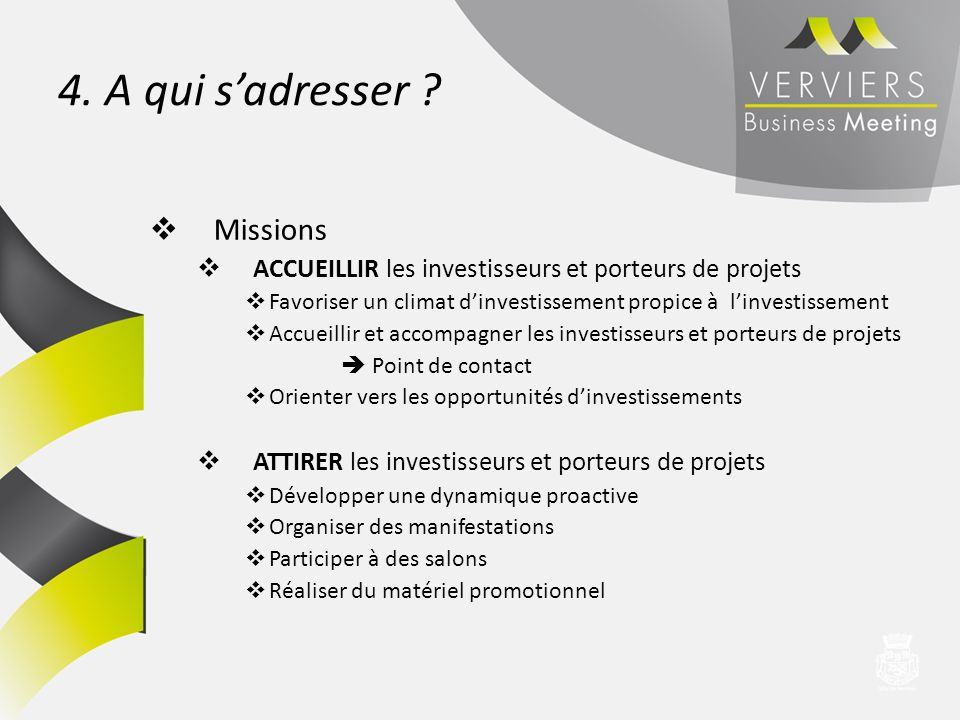 4. A qui sadresser ? Missions ACCUEILLIR les investisseurs et porteurs de projets Favoriser un climat dinvestissement propice à linvestissement Accuei