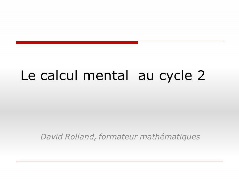 Le calcul mental au cycle 2 David Rolland, formateur mathématiques