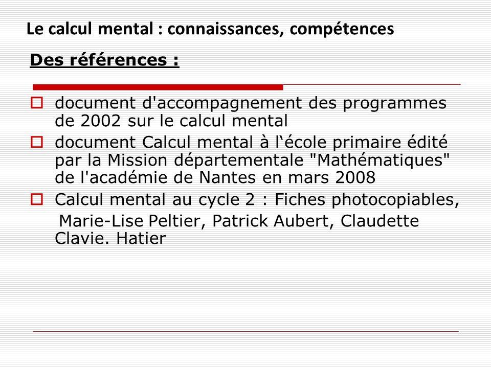 Des références : document d'accompagnement des programmes de 2002 sur le calcul mental document Calcul mental à lécole primaire édité par la Mission d