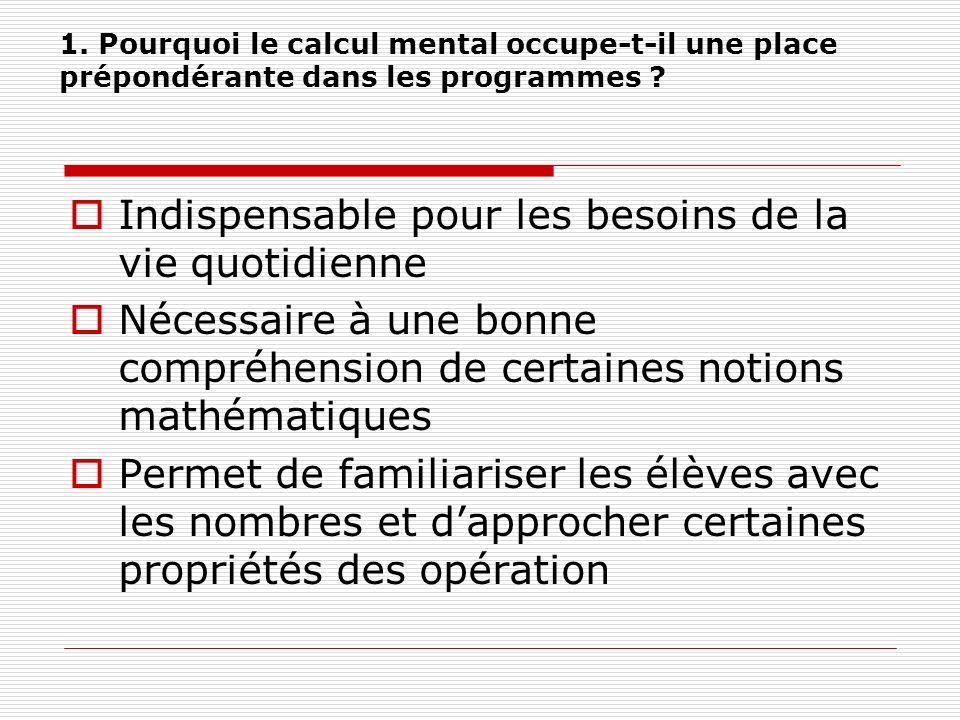 1. Pourquoi le calcul mental occupe-t-il une place prépondérante dans les programmes ? Indispensable pour les besoins de la vie quotidienne Nécessaire