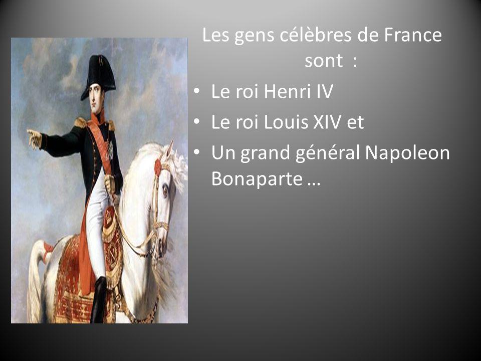 Les gens célèbres de France sont : Le roi Henri IV Le roi Louis XIV et Un grand général Napoleon Bonaparte …