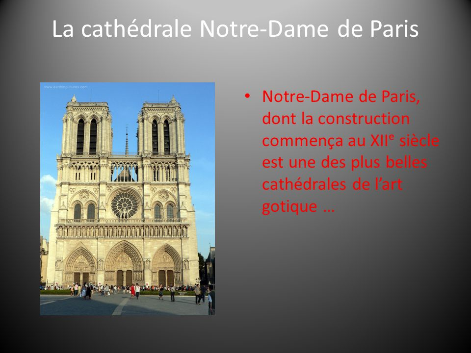 La cathédrale Notre-Dame de Paris Notre-Dame de Paris, dont la construction commença au XII siècle est une des plus belles cathédrales de lart gotique …