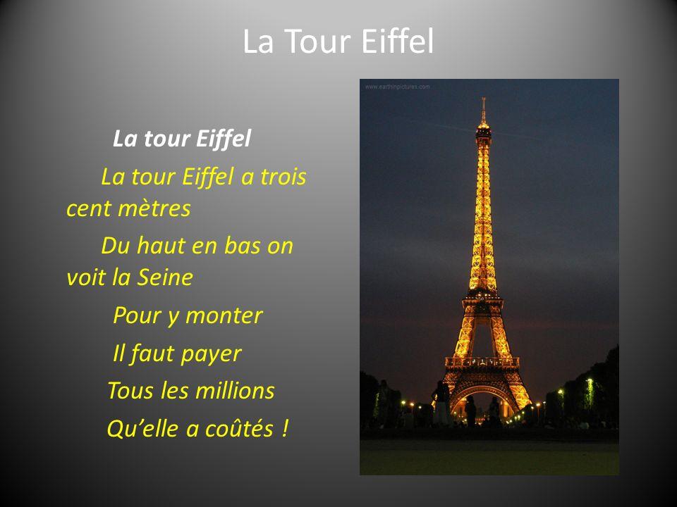 La Tour Eiffel La tour Eiffel La tour Eiffel a trois cent mètres Du haut en bas on voit la Seine Pour y monter Il faut payer Tous les millions Quelle a coûtés !