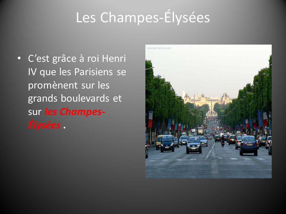 Les Champes-Élysées Cest grâce à roi Henri IV que les Parisiens se promènent sur les grands boulevards et sur les Champes- Élysées.