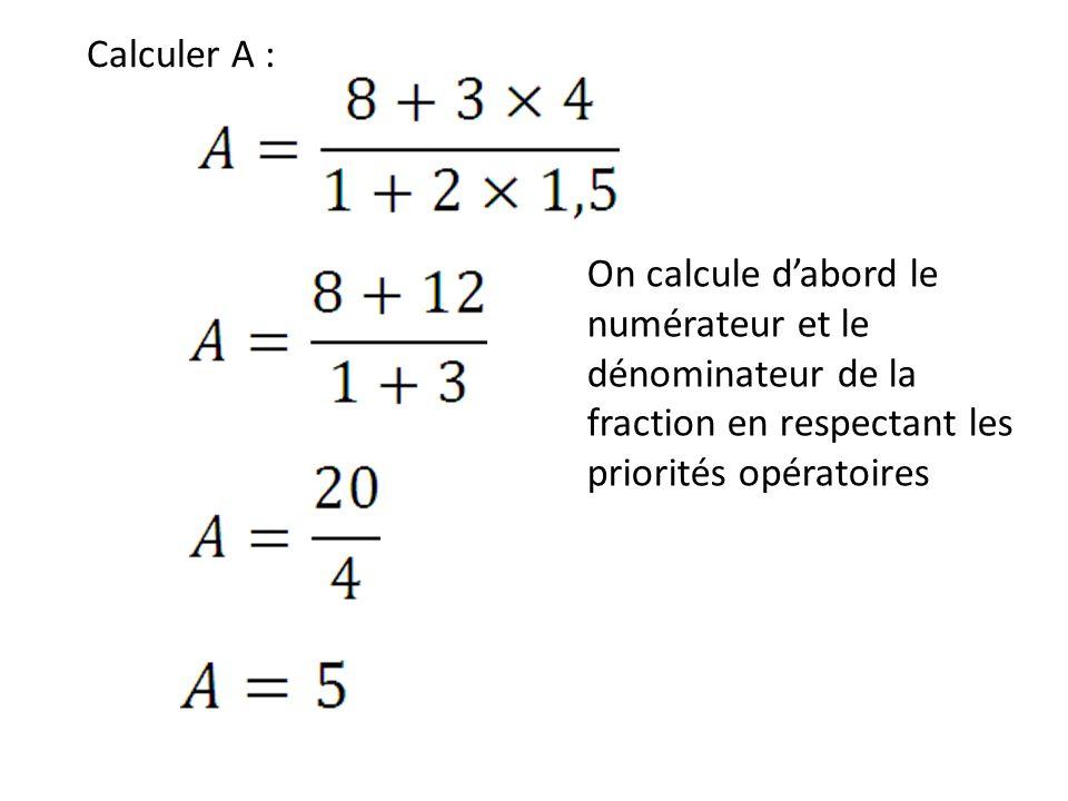 Calculer A : On calcule dabord le numérateur et le dénominateur de la fraction en respectant les priorités opératoires