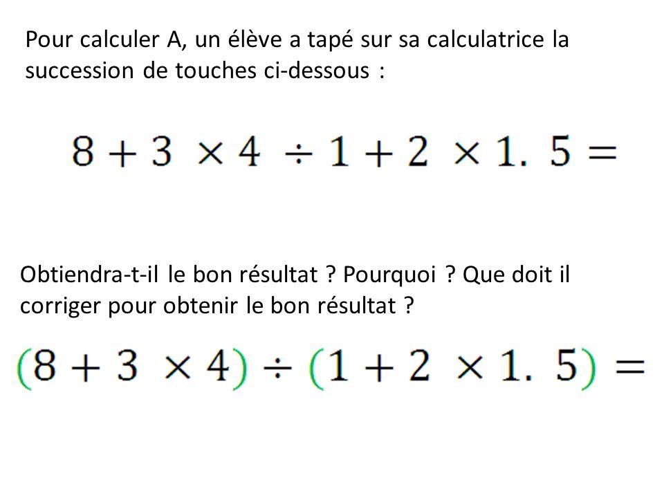 Pour calculer A, un élève a tapé sur sa calculatrice la succession de touches ci-dessous : Obtiendra-t-il le bon résultat ? Pourquoi ? Que doit il cor