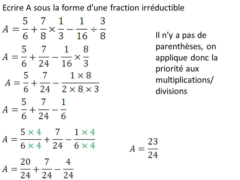 Ecrire A sous la forme dune fraction irréductible Il ny a pas de parenthèses, on applique donc la priorité aux multiplications/ divisions