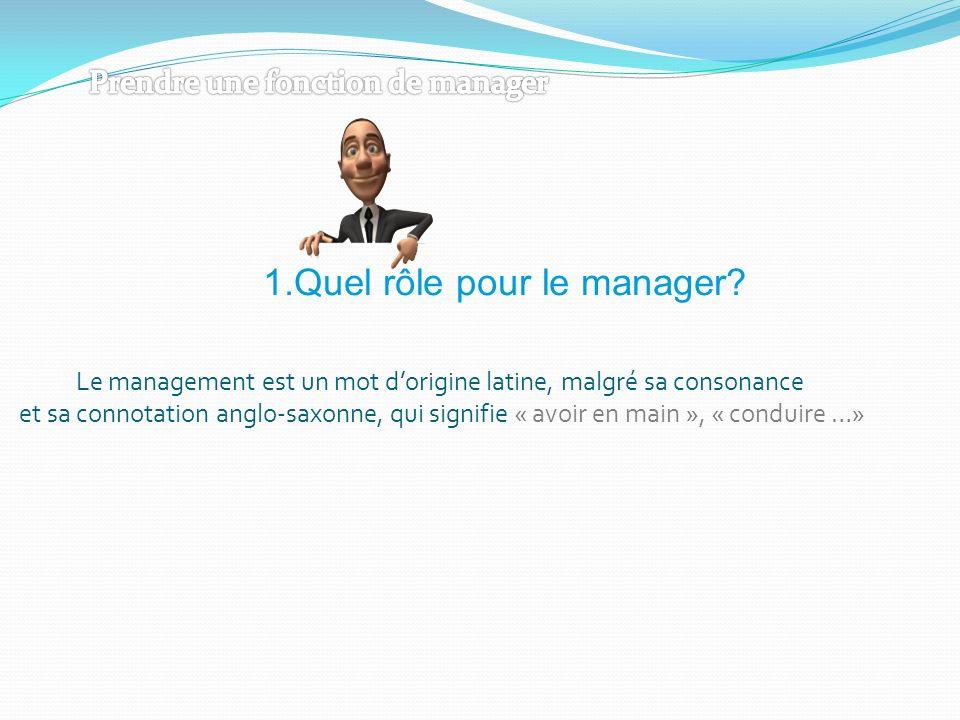 1.Quel rôle pour le manager? Le management est un mot dorigine latine, malgré sa consonance et sa connotation anglo-saxonne, qui signifie « avoir en m