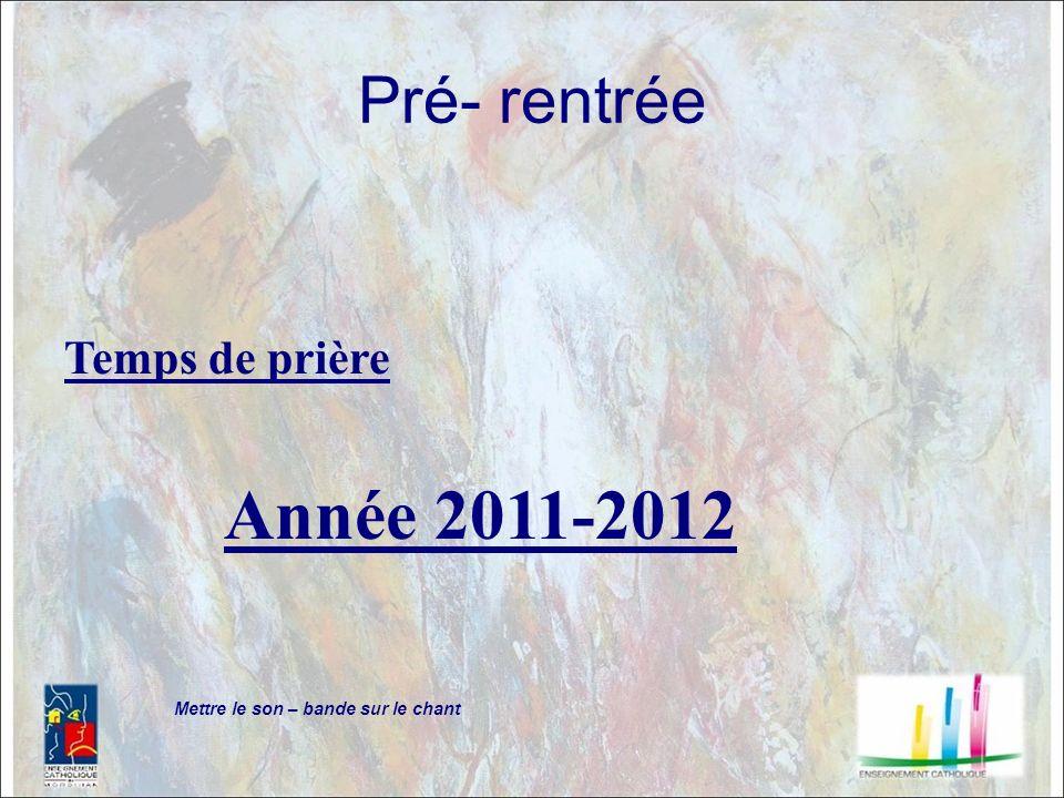 Pré- rentrée Temps de prière Année 2011-2012 Mettre le son – bande sur le chant