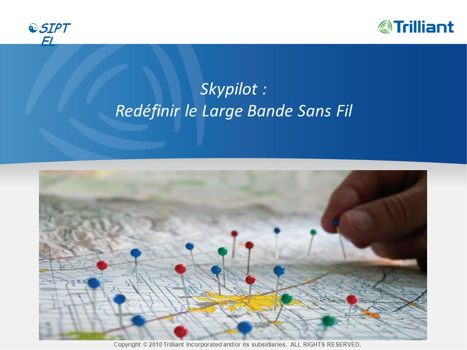 CONFIDENTIAL Skypilot : Redéfinir le Large Bande Sans Fil Copyright © 2010 Trilliant Incorporated and/or its subsidiaries.
