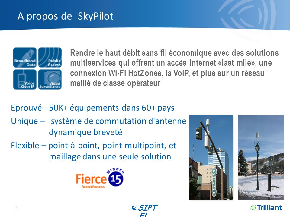 Des centaines de clients SkyPilot dans plus de 40 pays El Paso, Texas Business and residential broadband access Ireland Data and VoIP broadband services Southern Germany Business and residential broadband access Kent, United Kingdom Extensive mesh network delivering data & VoIP Jamaica Island-wide wireless mesh network Northumberland Cty UK Mobile connectivity for county staff Northwestern Ohio Network extension for rural broadband access Central Illinois Broadband service for their utility customers SIPT EL