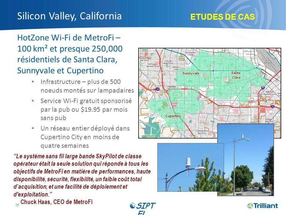 Silicon Valley, California HotZone Wi-Fi de MetroFi – 100 km² et presque 250,000 résidentiels de Santa Clara, Sunnyvale et Cupertino Infrastructure – plus de 500 noeuds montés sur lampadaires Service Wi-Fi gratuit sponsorisé par la pub ou $19.95 par mois sans pub Un réseau entier déployé dans Cupertino City en moins de quatre semaines 36 Le système sans fil large bande SkyPilot de classe opérateur était la seule solution qui réponde à tous les objectifs de MetroFi en matière de performances, haute disponibilité, sécurité, flexibilité, un faible coût total dacquisition, et une facilité de déploiement et d exploitation.