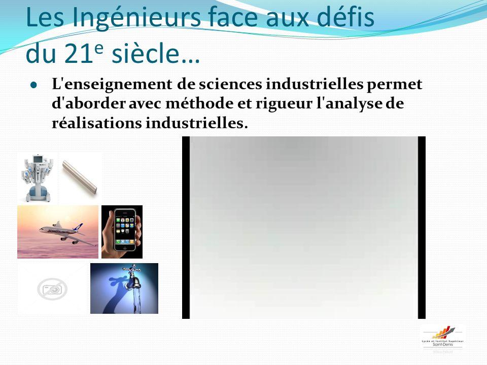 Les Ingénieurs face aux défis du 21 e siècle… L enseignement de sciences industrielles permet d aborder avec méthode et rigueur l analyse de réalisations industrielles.