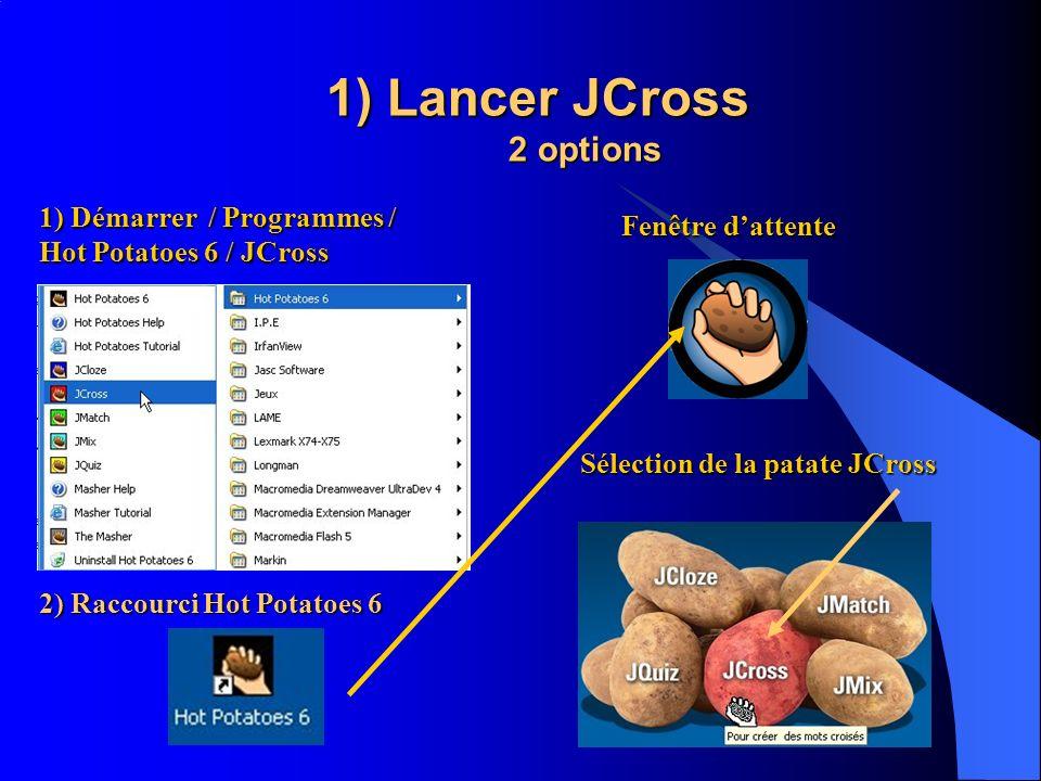 1) Lancer JCross 2 options 1) Démarrer / Programmes / Hot Potatoes 6 / JCross 2) Raccourci Hot Potatoes 6 Fenêtre dattente Sélection de la patate JCro
